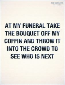 "this picture says ""at my funeral take the bouquet off my coffin and throw it into the crowd to see who is next""."